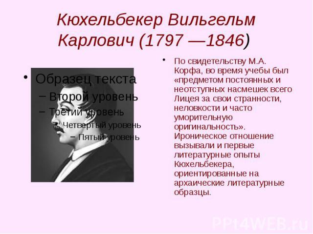 Кюхельбекер Вильгельм Карлович (1797 —1846) По свидетельству М.А. Корфа, во время учебы был «предметом постоянных и неотступных насмешек всего Лицея за свои странности, неловкости и часто уморительную оригинальность». Ироническое отношение вызывали …