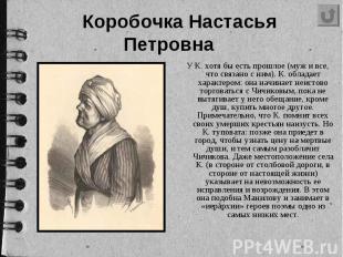 Коробочка Настасья Петровна У К. хотя бы есть прошлое (муж и все, что связано с