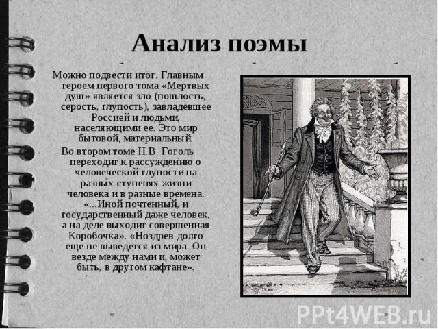 Можно подвести итог. Главным героем первого тома «Мертвых душ» является зло (пошлость, серость, глупость), завладевшее Россией и людьми, населяющими ее. Это мир бытовой, материальный. Можно подвести итог. Главным героем первого тома «Мертвых душ» яв…