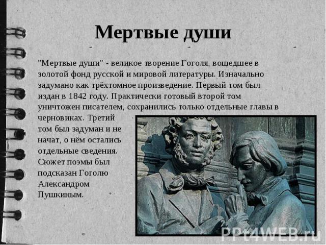 """Мертвые души """"Мертвые души"""" - великое творение Гоголя, вошедшее в золотой фонд русской и мировой литературы. Изначально задумано как трёхтомное произведение. Первый том был издан в 1842 году. Практически готовый второй том уничтожен писате…"""