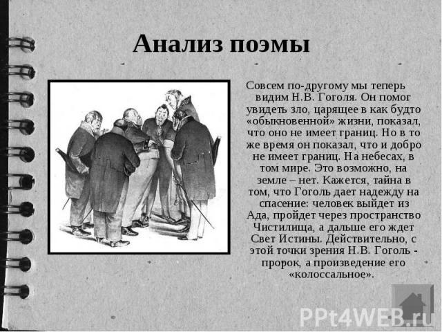 Анализ поэмы Совсем по-другому мы теперь видим Н.В. Гоголя. Он помог увидеть зло, царящее в как будто «обыкновенной» жизни, показал, что оно не имеет границ. Но в то же время он показал, что и добро не имеет границ. На небесах, в том мире. Это возмо…