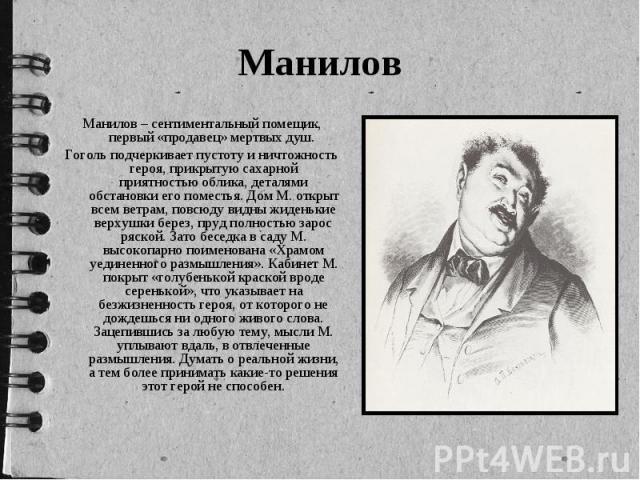 Манилов Манилов – сентиментальный помещик, первый «продавец» мертвых душ. Гоголь подчеркивает пустоту и ничтожность героя, прикрытую сахарной приятностью облика, деталями обстановки его поместья. Дом М. открыт всем ветрам, повсюду видны жиденькие ве…