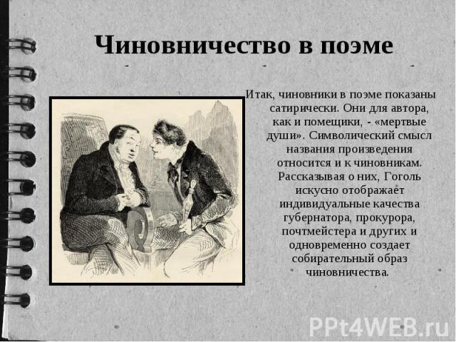 Чиновничество в поэме Итак, чиновники в поэме показаны сатирически. Они для автора, как и помещики, - «мертвые души». Символический смысл названия произведения относится и к чиновникам. Рассказывая о них, Гоголь искусно отображает индивидуальные кач…