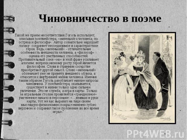 Чиновничество в поэме Такой же прием несоответствия Гоголь использует, описывая почтмейстера, «низенького человека, но остряка и философа». Автор сознательно нарушает логику: соединяет несоединимое в характеристике героя. Ведь «низенький» - отличите…