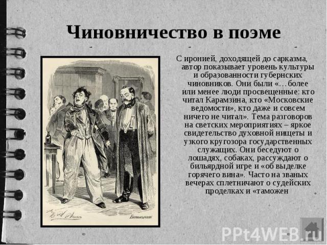 Чиновничество в поэме С иронией, доходящей до сарказма, автор показывает уровень культуры и образованности губернских чиновников. Они были «…более или менее люди просвещенные: кто читал Карамзина, кто «Московские ведомости», кто даже и совсем ничего…