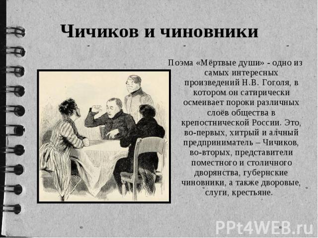 Чичиков и чиновники Поэма «Мёртвые души» - одно из самых интересных произведений Н.В. Гоголя, в котором он сатирически осмеивает пороки различных слоёв общества в крепостнической России. Это, во-первых, хитрый и алчный предприниматель – Чичиков, во-…