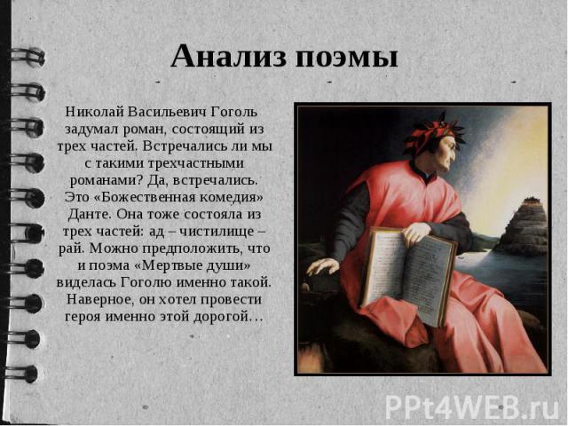 Николай Васильевич Гоголь задумал роман, состоящий из трех частей. Встречались ли мы с такими трехчастными романами? Да, встречались. Это «Божественная комедия» Данте. Она тоже состояла из трех частей: ад – чистилище – рай. Можно предположить, что и…