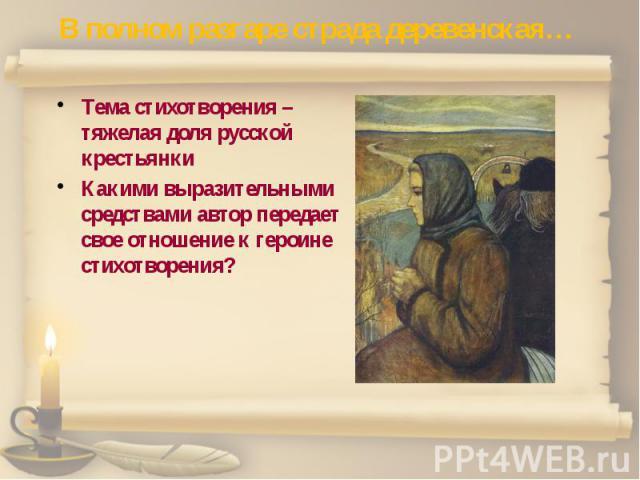 В полном разгаре страда деревенская… Тема стихотворения – тяжелая доля русской крестьянки Какими выразительными средствами автор передает свое отношение к героине стихотворения?