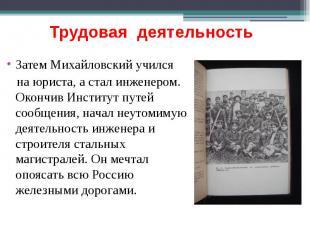 Трудовая деятельность Затем Михайловский учился на юриста, а стал инженером. Око