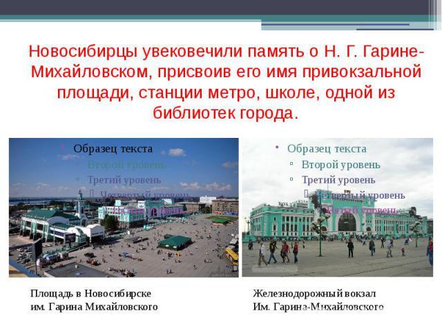Новосибирцы увековечили память о Н. Г. Гарине-Михайловском, присвоив его имя привокзальной площади, станции метро, школе, одной из библиотек города.
