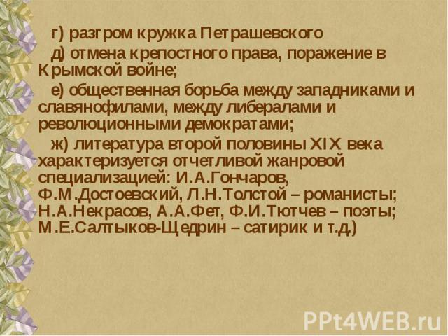 г) разгром кружка Петрашевского г) разгром кружка Петрашевского д) отмена крепостного права, поражение в Крымской войне; е) общественная борьба между западниками и славянофилами, между либералами и революционными демократами; ж) литература второй по…