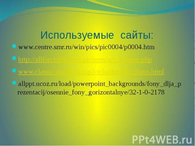 Используемые сайты: www.centre.smr.ru/win/pics/pic0004/p0004.htm http://allforchildren.ru/pictures/art_autumn.php www.classic-music.ru/mp3-tchaikovsky-piano.html allppt.ucoz.ru/load/powerpoint_backgrounds/fony_dlja_prezentacij/osennie_fony_gorizonta…