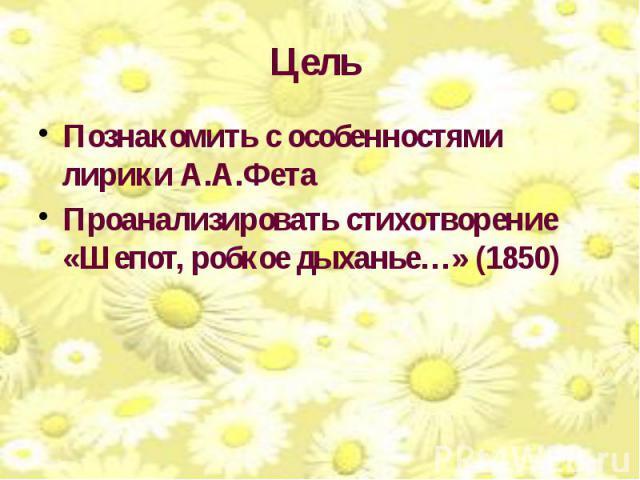Цель Познакомить с особенностями лирики А.А.Фета Проанализировать стихотворение «Шепот, робкое дыханье…» (1850)