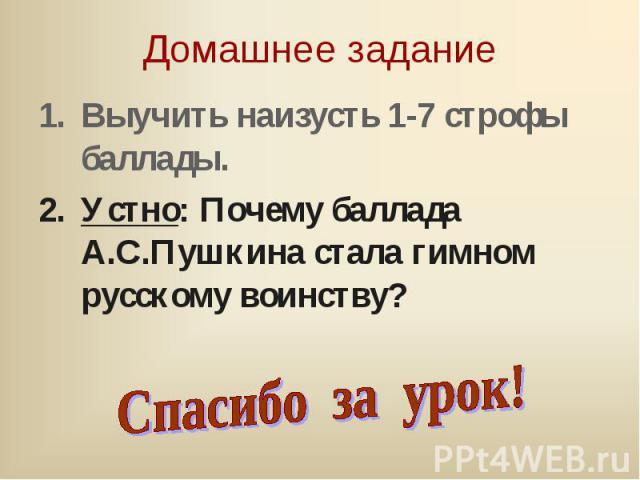 Выучить наизусть 1-7 строфы баллады. Выучить наизусть 1-7 строфы баллады. Устно: Почему баллада А.С.Пушкина стала гимном русскому воинству?