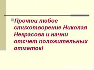 Прочти любое стихотворение Николая Некрасова и начни отсчет положительных отмето