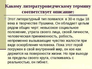 Этот литературный тип появился в 30-е годы 18 века в творчестве Пушкина. Он обла