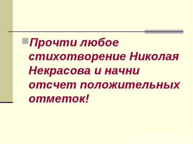 Прочти любое стихотворение Николая Некрасова и начни отсчет положительных отметок! Прочти любое стихотворение Николая Некрасова и начни отсчет положительных отметок!