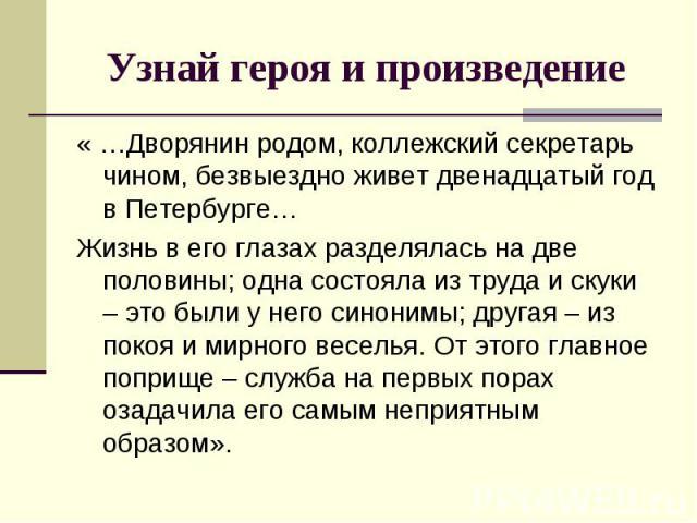 « …Дворянин родом, коллежский секретарь чином, безвыездно живет двенадцатый год в Петербурге… « …Дворянин родом, коллежский секретарь чином, безвыездно живет двенадцатый год в Петербурге… Жизнь в его глазах разделялась на две половины; одна состояла…