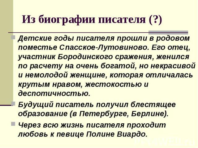 Детские годы писателя прошли в родовом поместье Спасское-Лутовиново. Его отец, участник Бородинского сражения, женился по расчету на очень богатой, но некрасивой и немолодой женщине, которая отличалась крутым нравом, жестокостью и деспотичностью. Де…