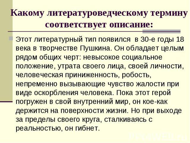 Этот литературный тип появился в 30-е годы 18 века в творчестве Пушкина. Он обладает целым рядом общих черт: невысокое социальное положение, утрата своего лица, своей личности, человеческая приниженность, робость, непременно вызывающие чувство жалос…