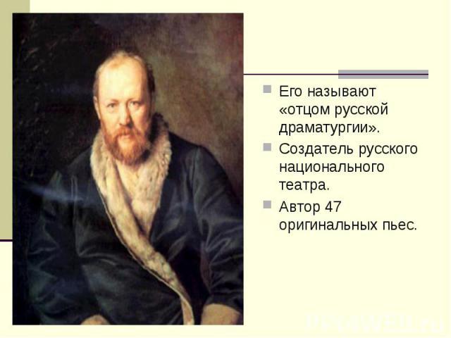 Его называют «отцом русской драматургии». Его называют «отцом русской драматургии». Создатель русского национального театра. Автор 47 оригинальных пьес.