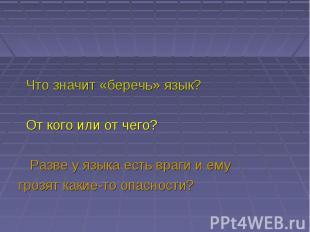 Что значит «беречь» язык? От кого или от чего? Разве у языка есть враги и ему гр