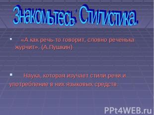 «А как речь-то говорит, словно реченька журчит». (А.Пушкин) Наука, которая изуча