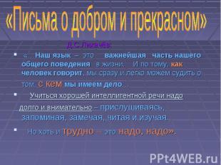 Д.С.Лихачёв: «…Наш язык – это важнейшая часть нашего общего поведения в жизни. И