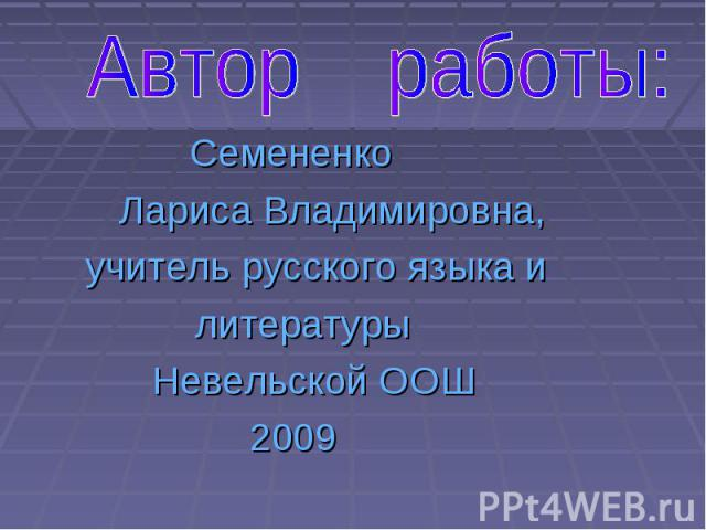 Семененко Лариса Владимировна, учитель русского языка и литературы Невельской ООШ 2009