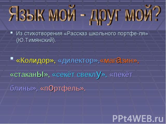 Из стихотворения «Рассказ школьного портфе-ля» (Ю.Тимянский). «Колидор», «дилектор»,«магазин», «стаканы», «секёт свеклу», «пекёт блины», «портфель».