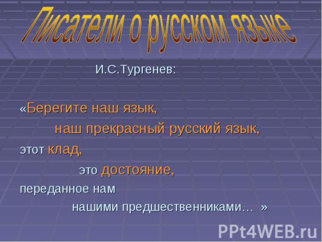 И.С.Тургенев: «Берегите наш язык, наш прекрасный русский язык, этот клад, это достояние, переданное нам нашими предшественниками… »