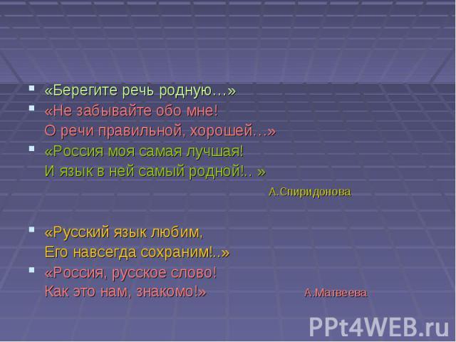 «Берегите речь родную…» «Не забывайте обо мне! О речи правильной, хорошей…» «Россия моя самая лучшая! И язык в ней самый родной!.. » А.Спиридонова «Русский язык любим, Его навсегда сохраним!..» «Россия, русское слово! Как это нам, знакомо!» А.Матвеева