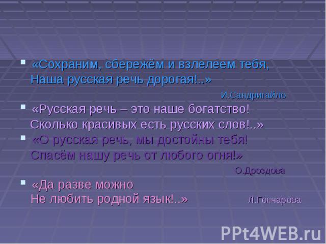 «Сохраним, сбережём и взлелеем тебя, Наша русская речь дорогая!..» И.Сандригайло «Русская речь – это наше богатство! Сколько красивых есть русских слов!..» «О русская речь, мы достойны тебя! Спасём нашу речь от любого огня!» О.Дроздова «Да разве мож…