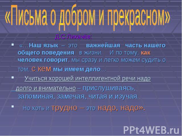Д.С.Лихачёв: «…Наш язык – это важнейшая часть нашего общего поведения в жизни. И по тому, как человек говорит, мы сразу и легко можем судить о том, с кем мы имеем дело… Учиться хорошей интеллигентной речи надо долго и внимательно – прислушиваясь, за…