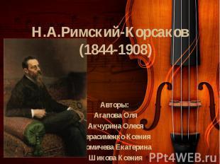 Н.А.Римский-Корсаков (1844-1908) Авторы: Агапова Оля Акчурина Олеся Герасименко