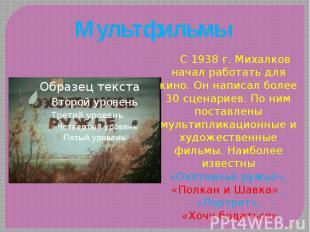 Мультфильмы С 1938 г. Михалков начал работать для кино. Он написал более 30 сцен