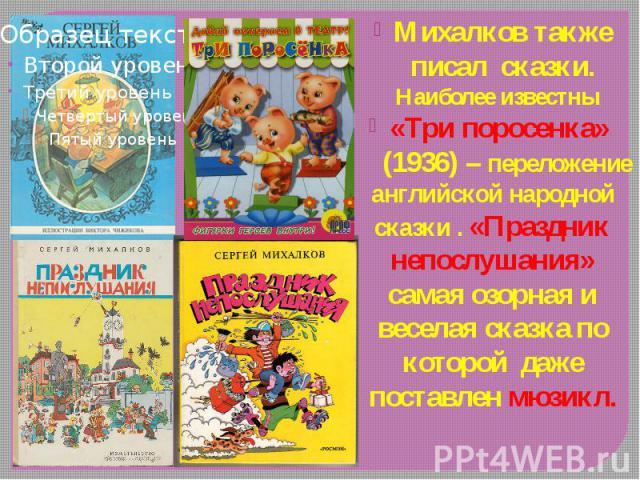 Михалков также писал сказки. Наиболее известны Михалков также писал сказки. Наиболее известны «Три поросенка» (1936) – переложение английской народной сказки . «Праздник непослушания» самая озорная и веселая сказка по которой даже поставлен мюзикл.