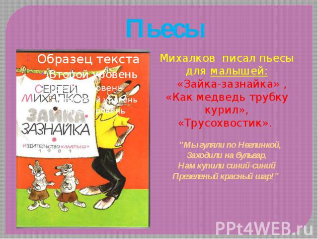 """Пьесы Михалков писал пьесы для малышей: «Зайка-зазнайка» , «Как медведь трубку курил», «Трусохвостик». """"Мы гуляли по Неглинкой, Заходили на бульвар, Нам купили синий-синий Презеленый красный шар!"""""""
