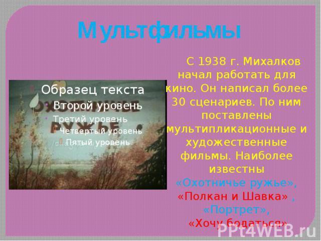 Мультфильмы С 1938 г. Михалков начал работать для кино. Он написал более 30 сценариев. По ним поставлены мультипликационные и художественные фильмы. Наиболее известны «Охотничье ружье», «Полкан и Шавка» , «Портрет», «Хочу бодаться»