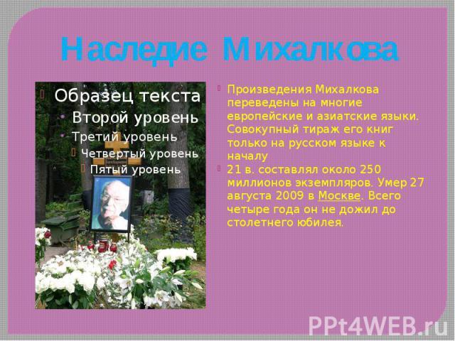 Наследие Михалкова Произведения Михалкова переведены на многие европейские и азиатские языки. Совокупный тираж его книг только на русском языке к началу 21 в. составлял около 250 миллионов экземпляров. Умер 27 августа 2009 в Москве. Всего четыре год…