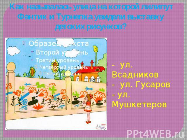 Как называлась улица на которой лилипут Фантик и Турнепка увидели выставку детских рисунков? - ул. Всадников - ул. Гусаров - ул. Мушкетеров