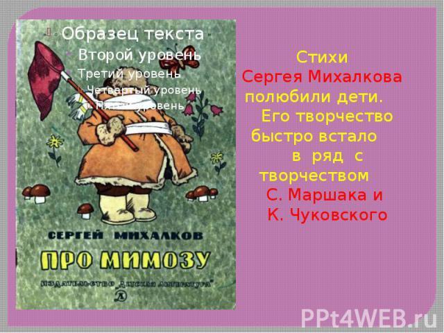 Стихи Стихи Сергея Михалкова полюбили дети. Его творчество быстро встало в ряд с творчеством С. Маршака и К. Чуковского