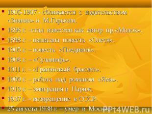 1905-1907 - сближается с издательством «Знание» и М.Горьким. 1905-1907 - сближае