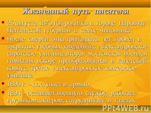 26 августа 1870 год-родился в городе Наровчат Пензенской губернии в семье чиновника. 26 августа 1870 год-родился в городе Наровчат Пензенской губернии в семье чиновника. После смерти отца тринадцать лет провел в закрытых учебных заведениях: Александ…