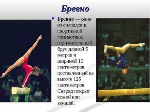 Бревно— один из снарядов в спортивной гимнастике, горизонтальный брус длин