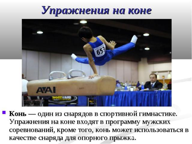 Конь— один из снарядов в спортивной гимнастике. Упражнения на коне входят в программу мужских соревнований, кроме того, конь может использоваться в качестве снаряда для опорного прыжка. Конь— один из снарядов в спортивной гимнастике. Упр…