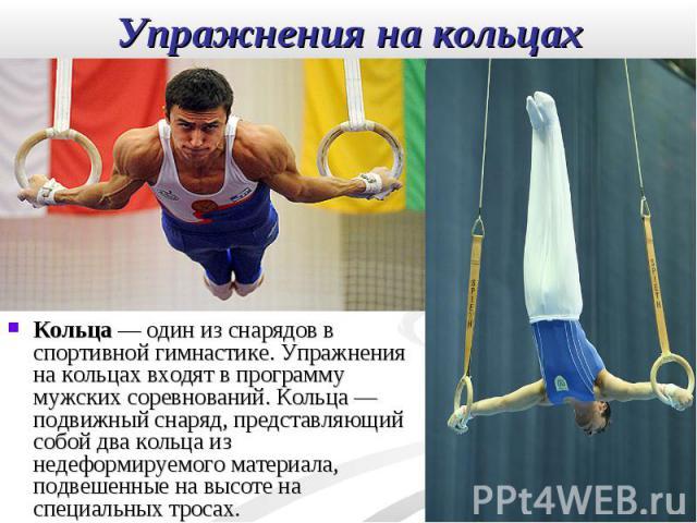 Кольца— один из снарядов в спортивной гимнастике. Упражнения на кольцах входят в программу мужских соревнований. Кольца— подвижный снаряд, представляющий собой два кольца из недеформируемого материала, подвешенные на высоте на специальны…