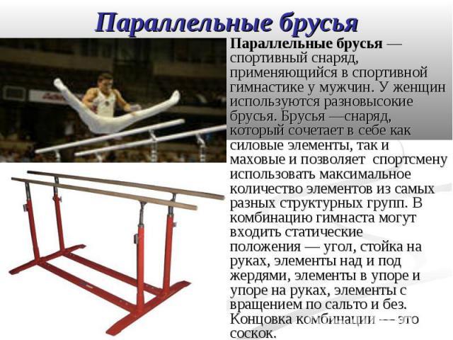Параллельные брусья— спортивный снаряд, применяющийся в спортивной гимнастике у мужчин. У женщин используются разновысокие брусья. Брусья—снаряд, который сочетает в себе как силовые элементы, так и маховые и позволяет спортсмену использо…