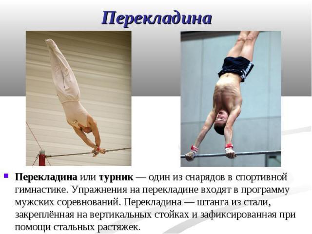 Перекладина или турник— один из снарядов в спортивной гимнастике. Упражнения на перекладине входят в программу мужских соревнований. Перекладина— штанга из стали, закреплённая на вертикальных стойках и зафиксированная при помощи стальных…
