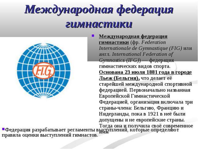 Международная федерация гимнастики (фр.Federation Internationale de Gymnastique (FIG) или англ. International Federation of Gymnastics (IFG))— федерация гимнастических видов спорта. Основана 23 июля 1881 года в городе Льеж (Бельгия), что…